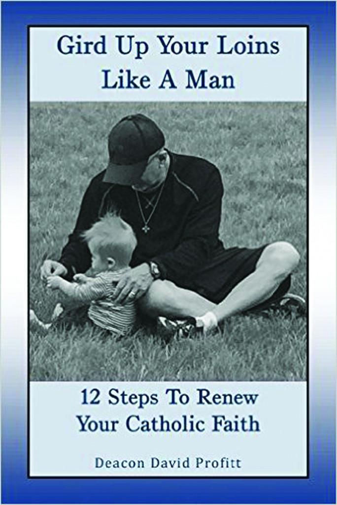Gird up your loins like a man: 12 steps to renew your Catholic faith, by Deacon David Profitt.